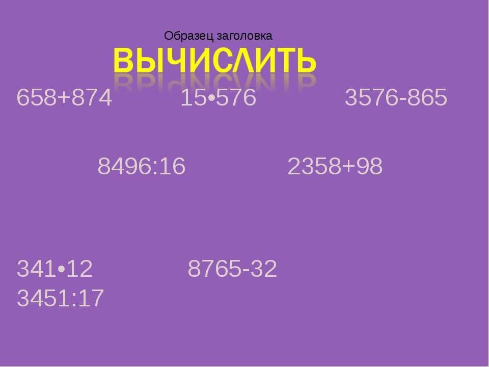 658+874 15•576 3576-865 8496:16 2358+98 341•12 8765-32 3451:17