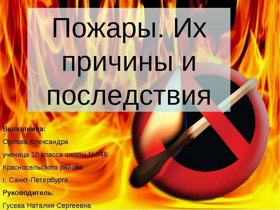 Пожары. Их причины и последствия Выполнила: Орлова Александра ученица 10 клас...