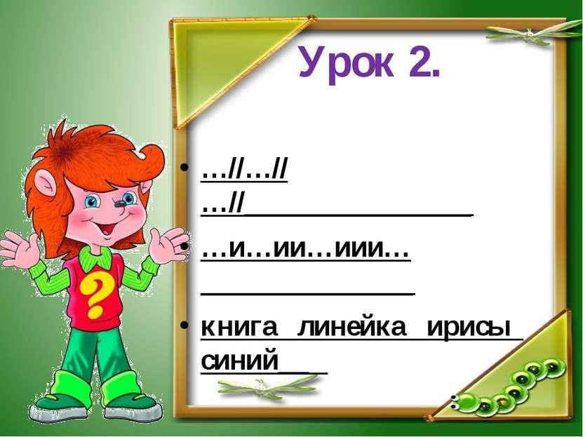 Урок 2. …//…//…//________________ …и…ии…иии…_______________ книга линейка ири...