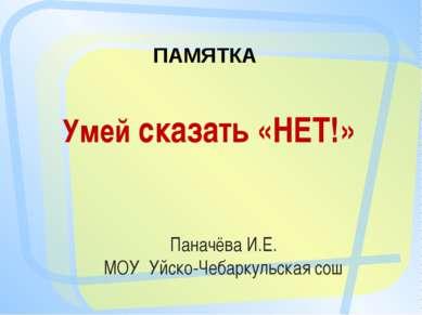 Умей сказать «НЕТ!» Паначёва И.Е. МОУ Уйско-Чебаркульская сош ПАМЯТКА
