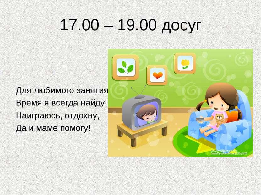 17.00 – 19.00 досуг Для любимого занятия Время я всегда найду! Наиграюсь, отд...