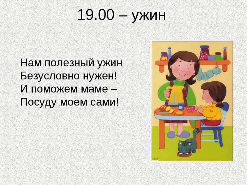 19.00 – ужин Нам полезный ужин Безусловно нужен! И поможем маме – Посуду моем...