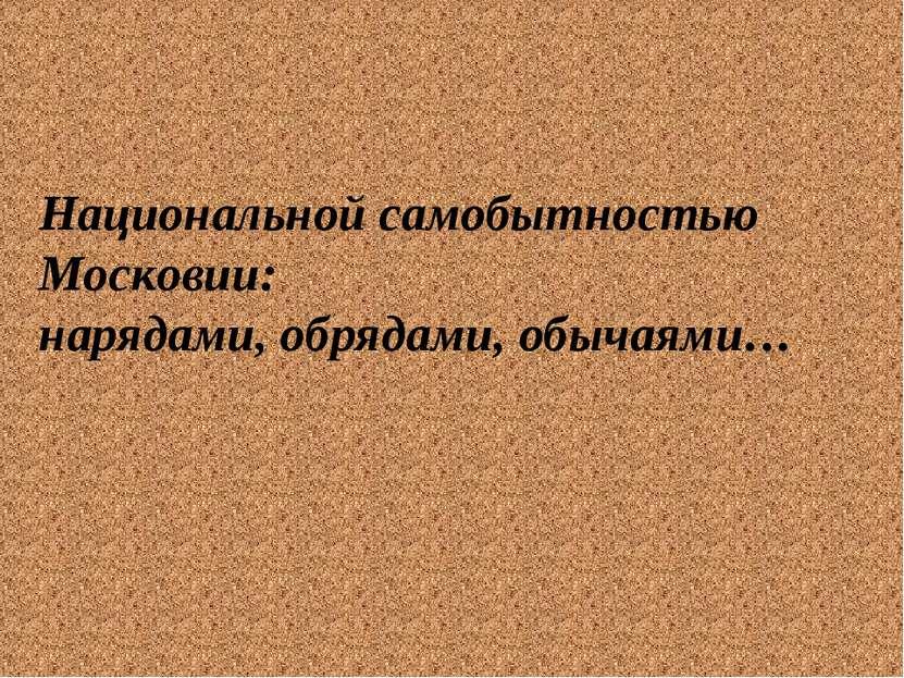 Национальной самобытностью Московии: нарядами, обрядами, обычаями…