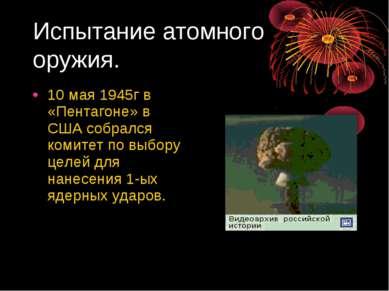 Испытание атомного оружия. 10 мая 1945г в «Пентагоне» в США собрался комитет ...