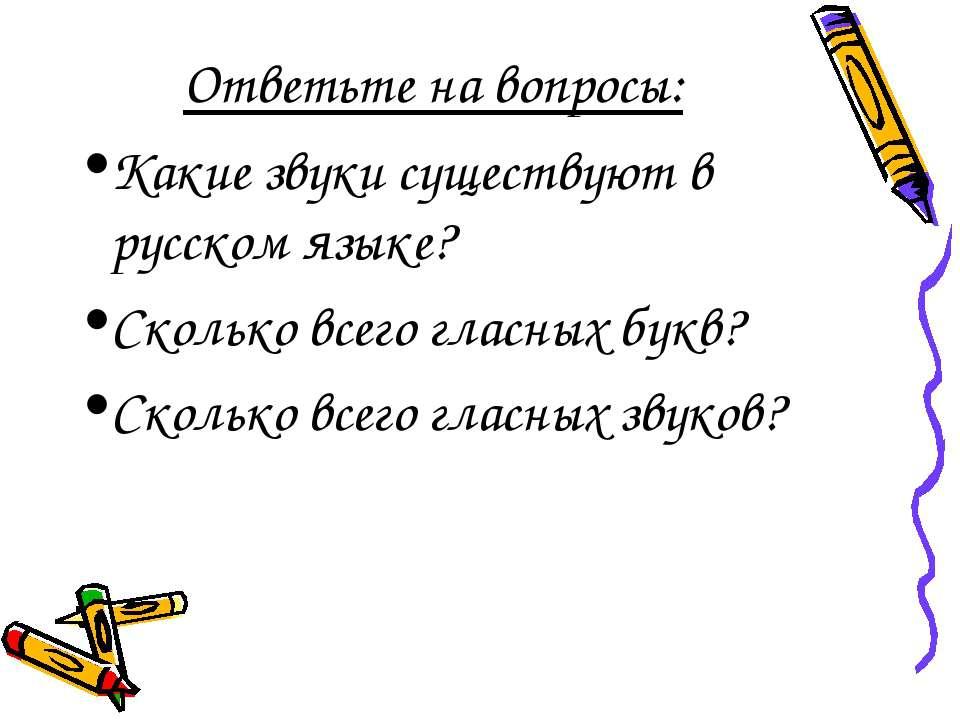Ответьте на вопросы: Какие звуки существуют в русском языке? Сколько всего гл...