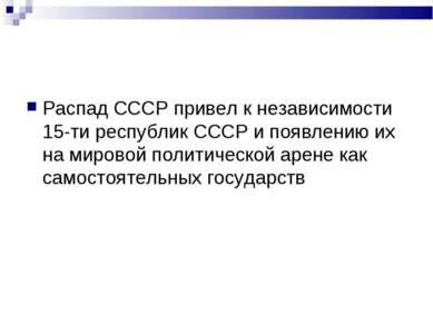 Распад СССР привел к независимости 15-ти республик СССР и появлению их на мир...