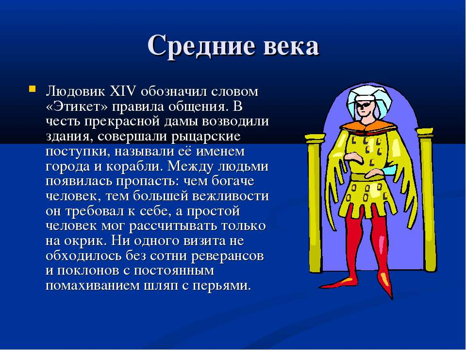 Средние века Людовик ХIV обозначил словом «Этикет» правила общения. В честь п...