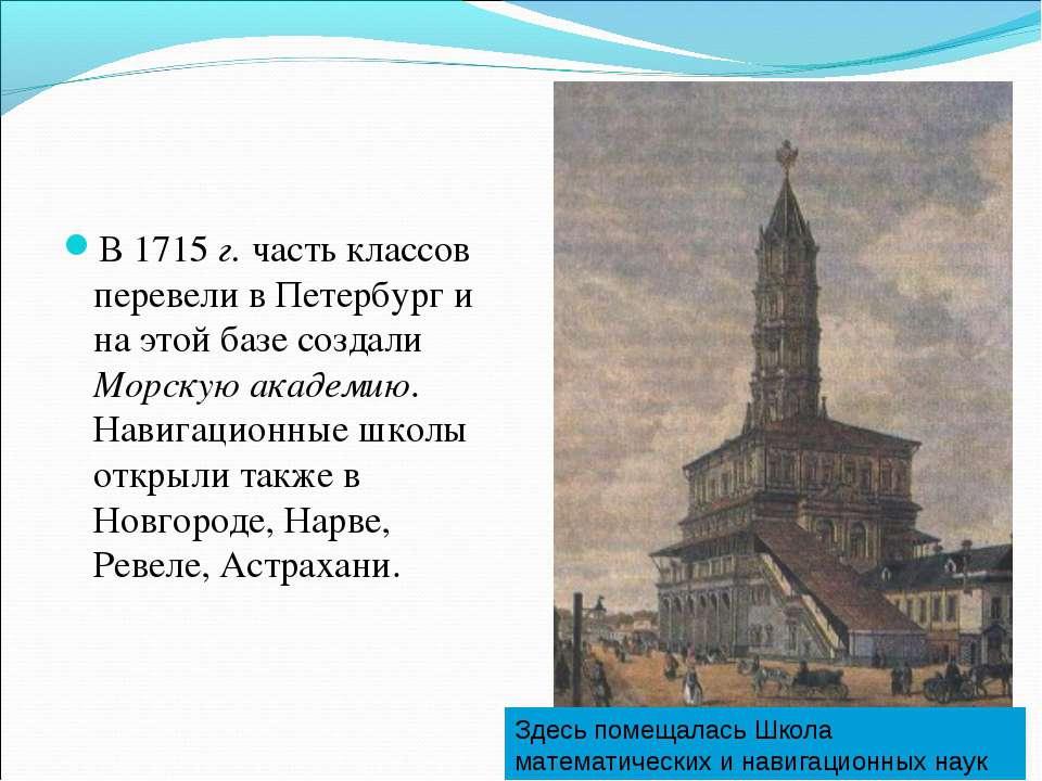 В 1715 г. часть классов перевели в Петербург и на этой базе создали Морскую а...