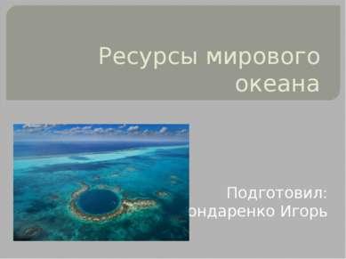 Ресурсы мирового океана Подготовил: Бондаренко Игорь