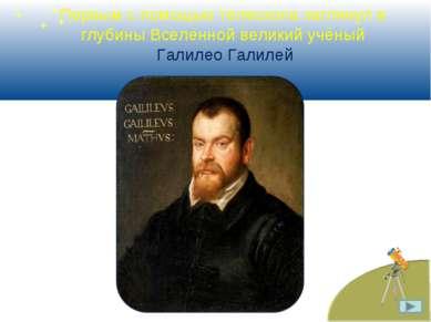 Первым с помощью телескопа заглянул в глубины Вселенной великий учёный Галиле...