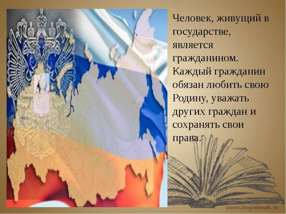 Человек, живущий в государстве, является гражданином. Каждый гражданин обязан...