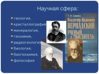 Научная сфера: геология, кристаллография, минералогия, геохимия, радиогеоло...