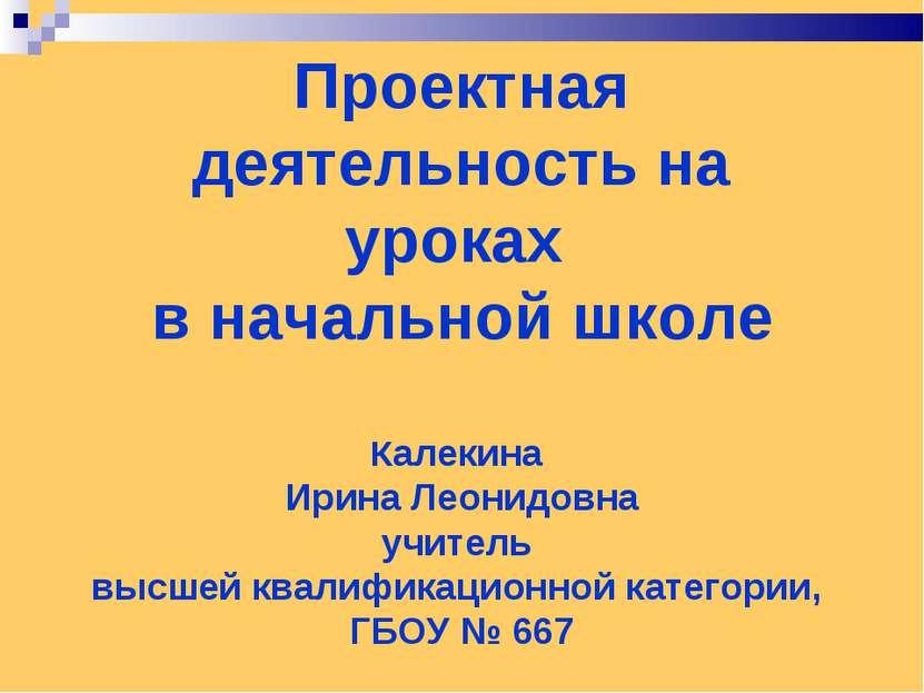 Проектная деятельность на уроках в начальной школе Калекина Ирина Леонидовна ...