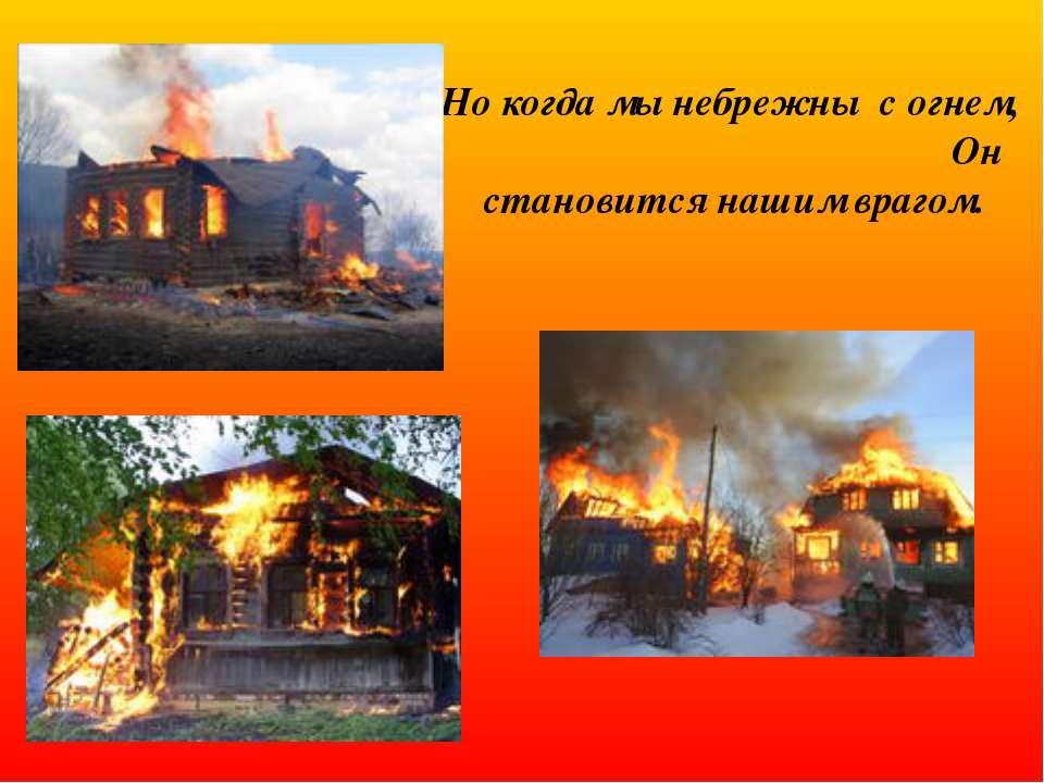 Но когда мы небрежны с огнем, Он становится нашим врагом.