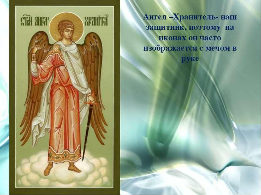 Ангел –Хранитель- наш защитник, поэтому на иконах он часто изображается с меч...