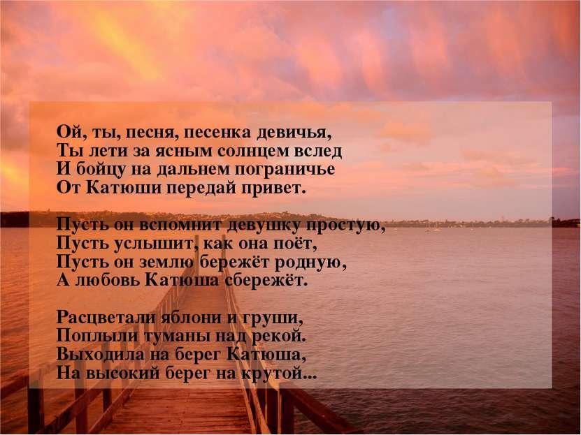 Ой, ты, песня, песенка девичья, Ты лети за ясным солнцем вслед И бойцу на дал...