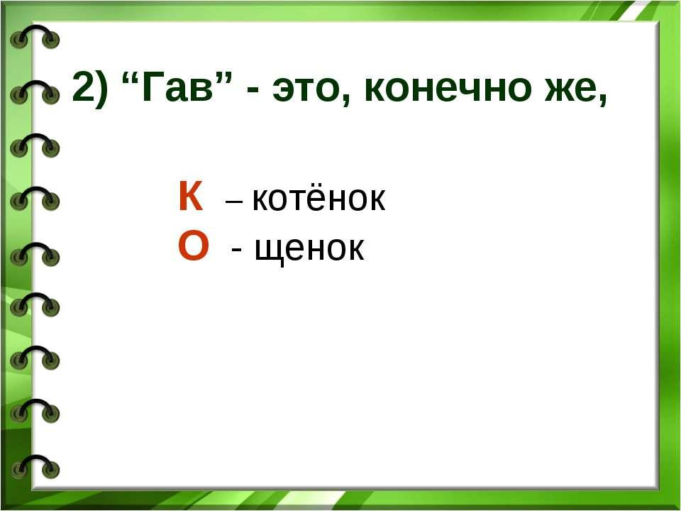 """2) """"Гав"""" - это, конечно же, К – котёнок О - щенок"""