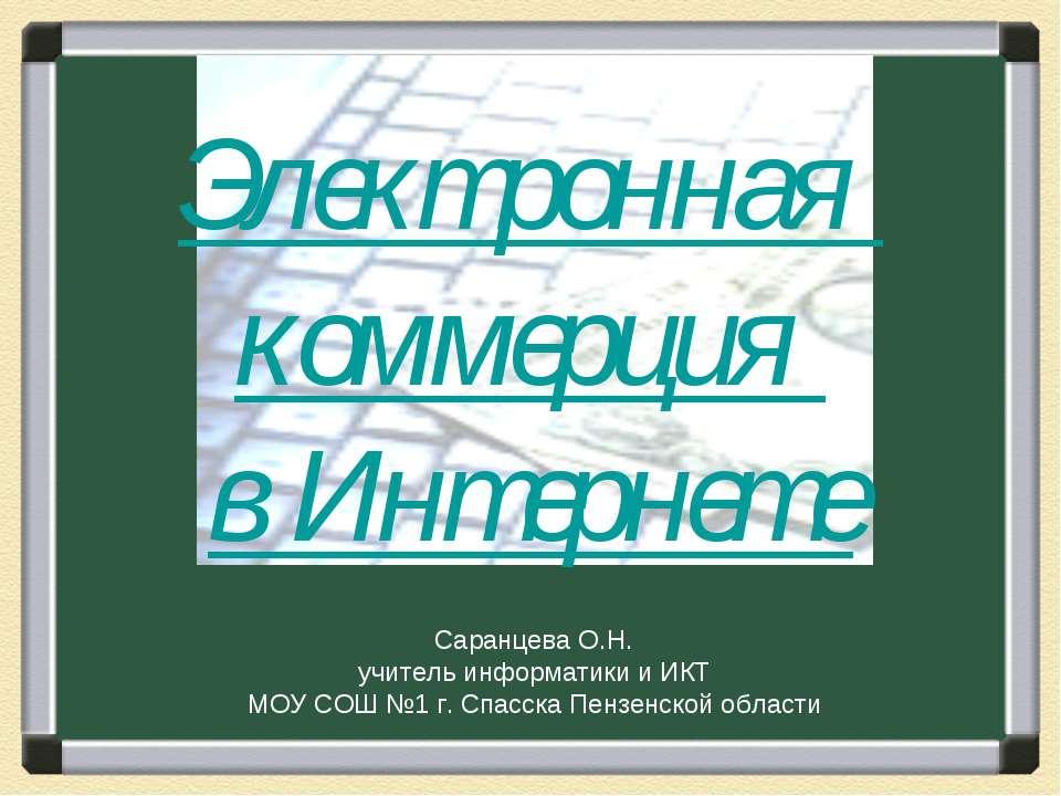 Электронная коммерция в Интернете Саранцева О.Н. учитель информатики и ИКТ МО...