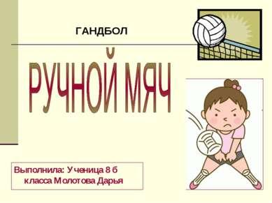 Выполнила: Ученица 8 б класса Молотова Дарья ГАНДБОЛ