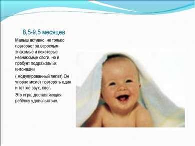 8,5-9,5 месяцев Малыш активно не только повторяет за взрослым знакомые и неко...