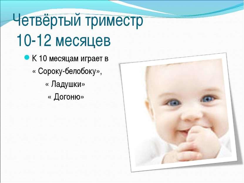 Четвёртый триместр 10-12 месяцев К 10 месяцам играет в « Сороку-белобоку», « ...