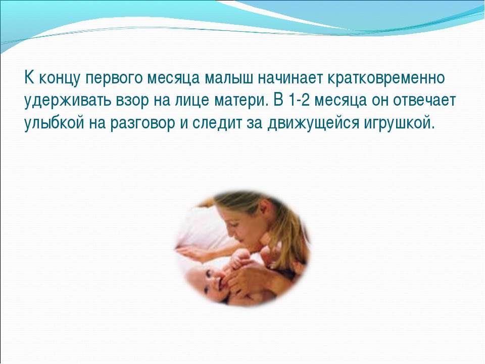 К концу первого месяца малыш начинает кратковременно удерживать взор на лице ...