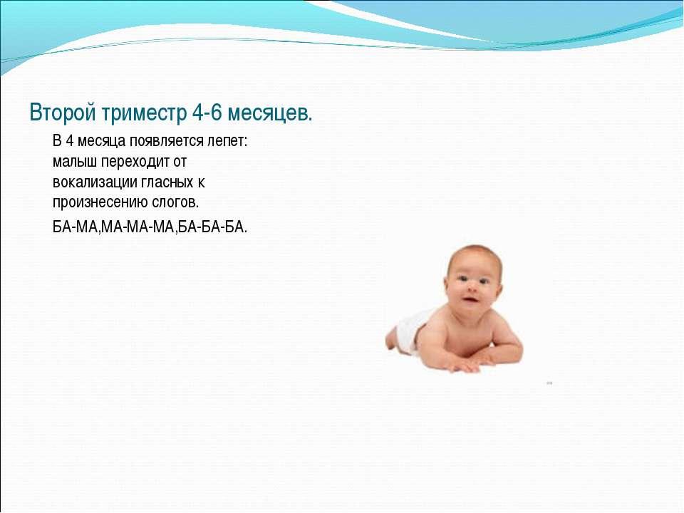 Второй триместр 4-6 месяцев. В 4 месяца появляется лепет: малыш переходит от ...