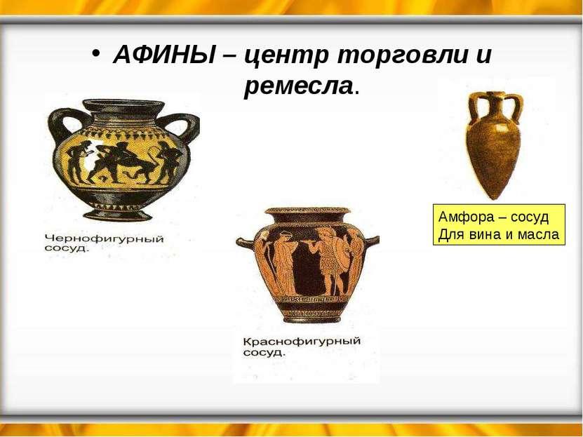 АФИНЫ – центр торговли и ремесла. Амфора – сосуд Для вина и масла