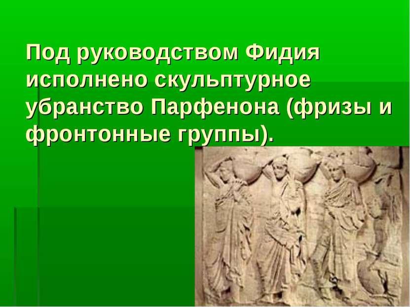 Под руководством Фидия исполнено скульптурное убранство Парфенона (фризы и фр...