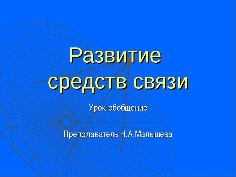 Развитие средств связи Урок-обобщение Преподаватель Н.А.Малышева