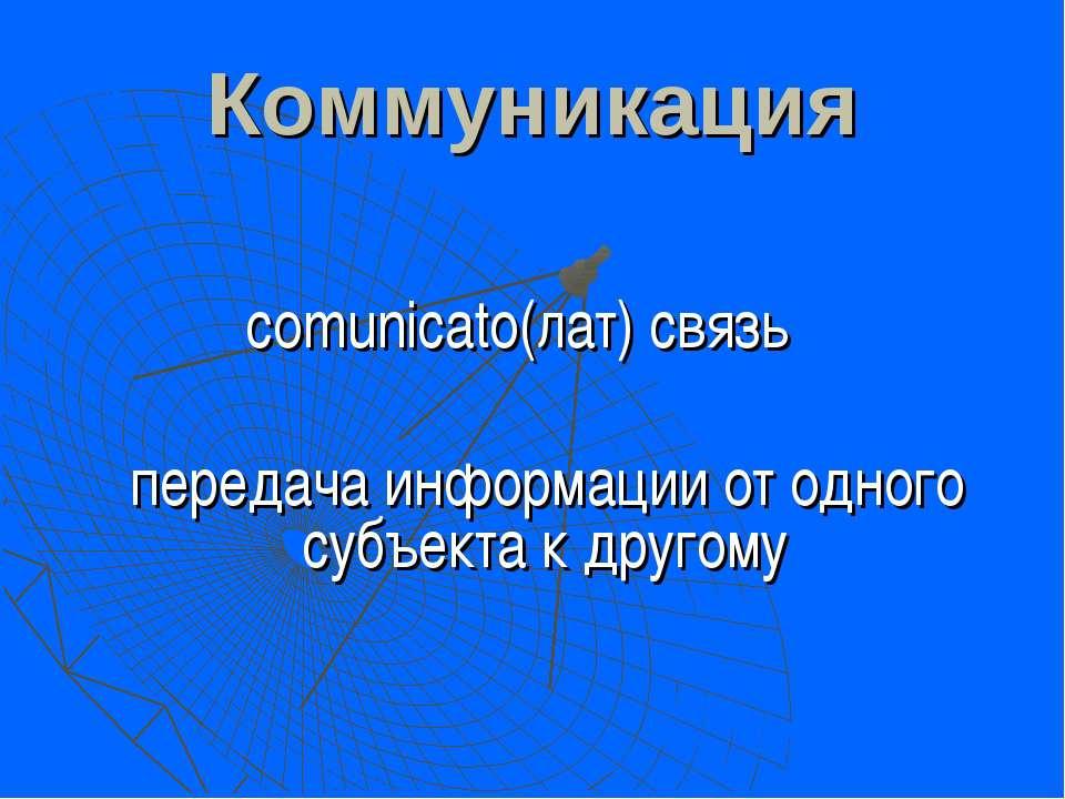 Коммуникация comunicato(лат) связь передача информации от одного субъекта к д...