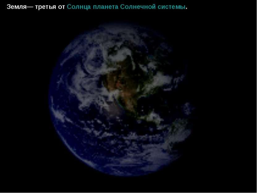 Земля— третья от Солнца планета Солнечной системы.