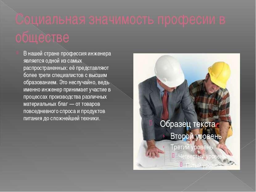 Социальная значимость професии в обществе В нашей стране профессия инженера я...