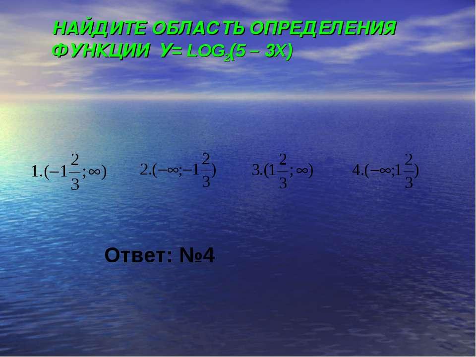 НАЙДИТЕ ОБЛАСТЬ ОПРЕДЕЛЕНИЯ ФУНКЦИИ У= LOG2(5 – 3X) Ответ: №4