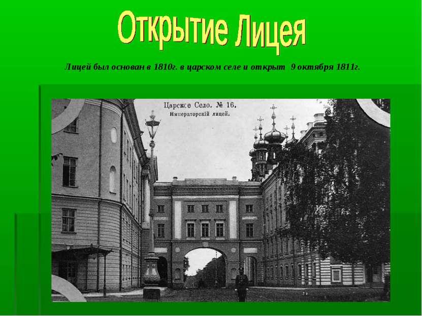 Лицей был основан в 1810г. в царском селе и открыт 9 октября 1811г.