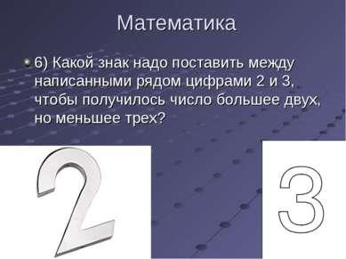 Математика 6) Какой знак надо поставить между написанными рядом цифрами 2 и 3...