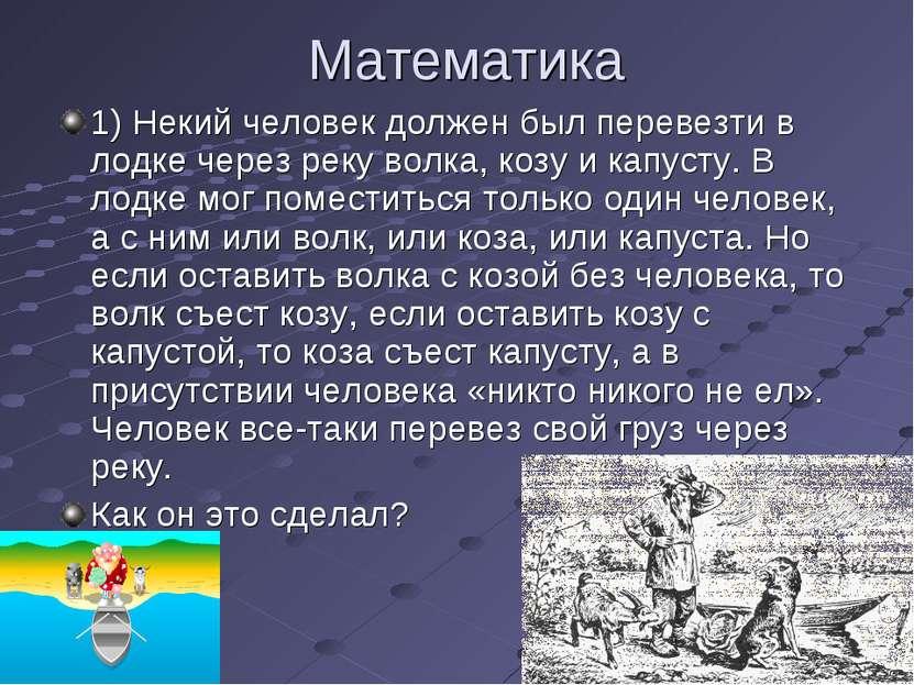 Математика 1) Некий человек должен был перевезти в лодке через реку волка, ко...