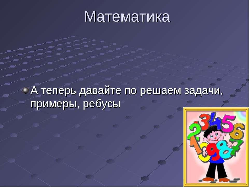 Математика А теперь давайте по решаем задачи, примеры, ребусы