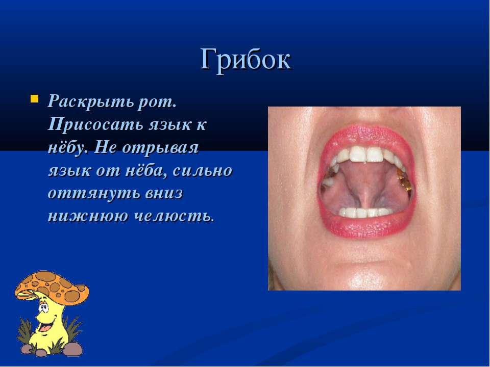 Грибок Раскрыть рот. Присосать язык к нёбу. Не отрывая язык от нёба, сильно о...
