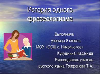 История одного фразеологизма Выполнила ученица 8 класса МОУ «ООШ с. Никольско...