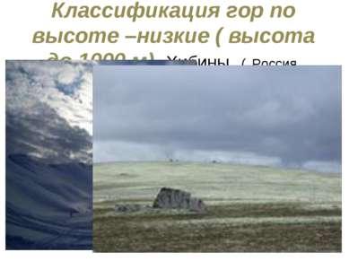 Классификация гор по высоте –низкие ( высота до 1000 м) Хибины ( Россия, Коль...