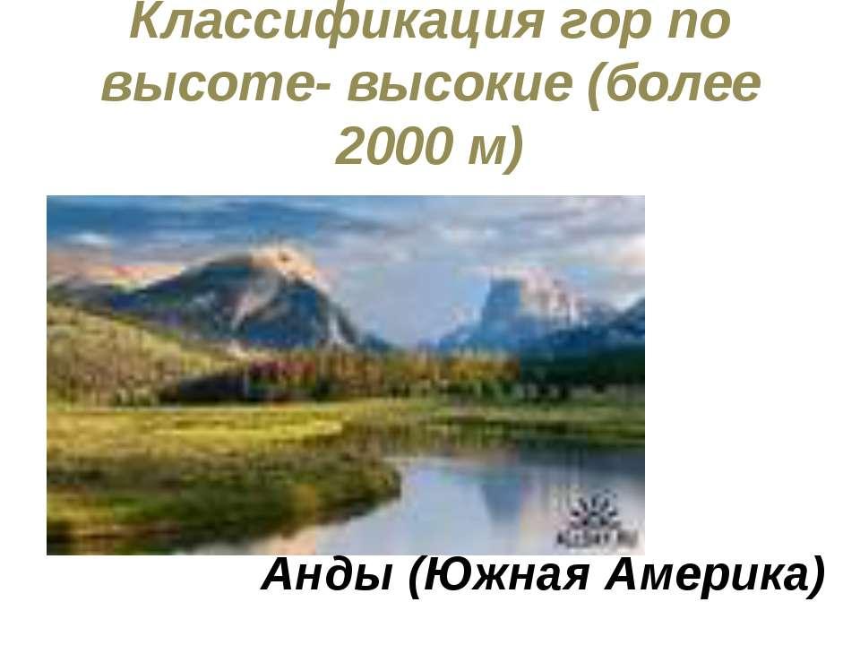 Классификация гор по высоте- высокие (более 2000 м) Анды (Южная Америка)
