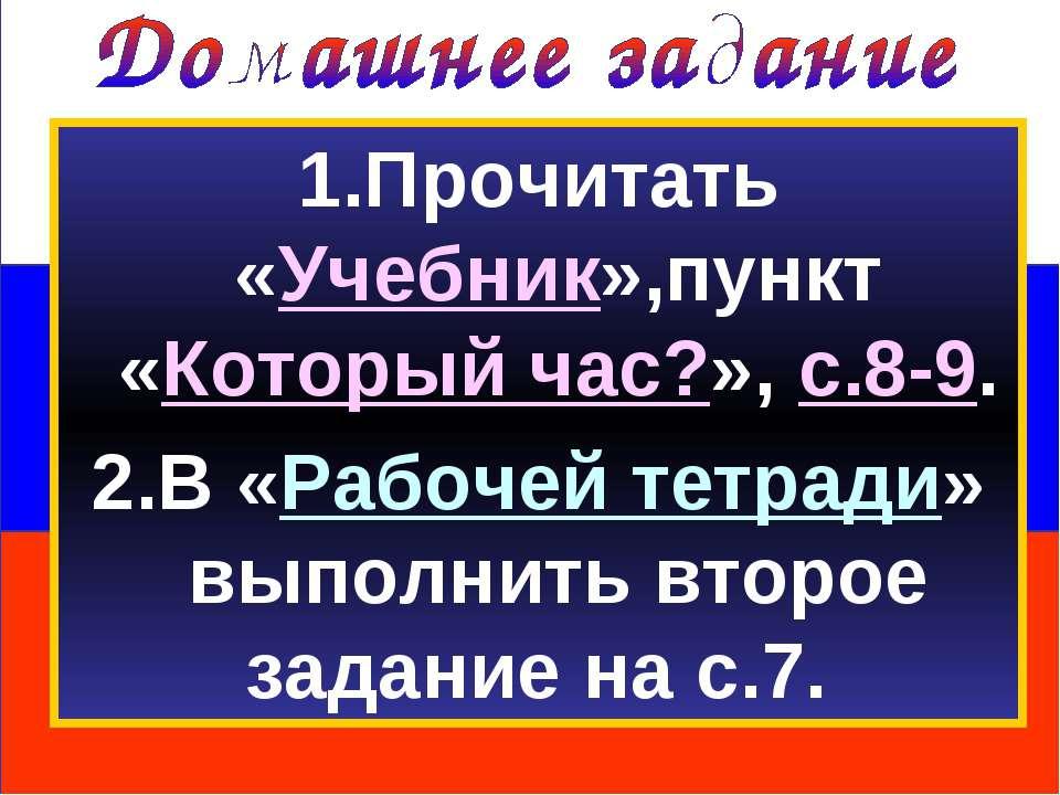 1.Прочитать «Учебник»,пункт «Который час?», с.8-9. 2.В «Рабочей тетради» выпо...