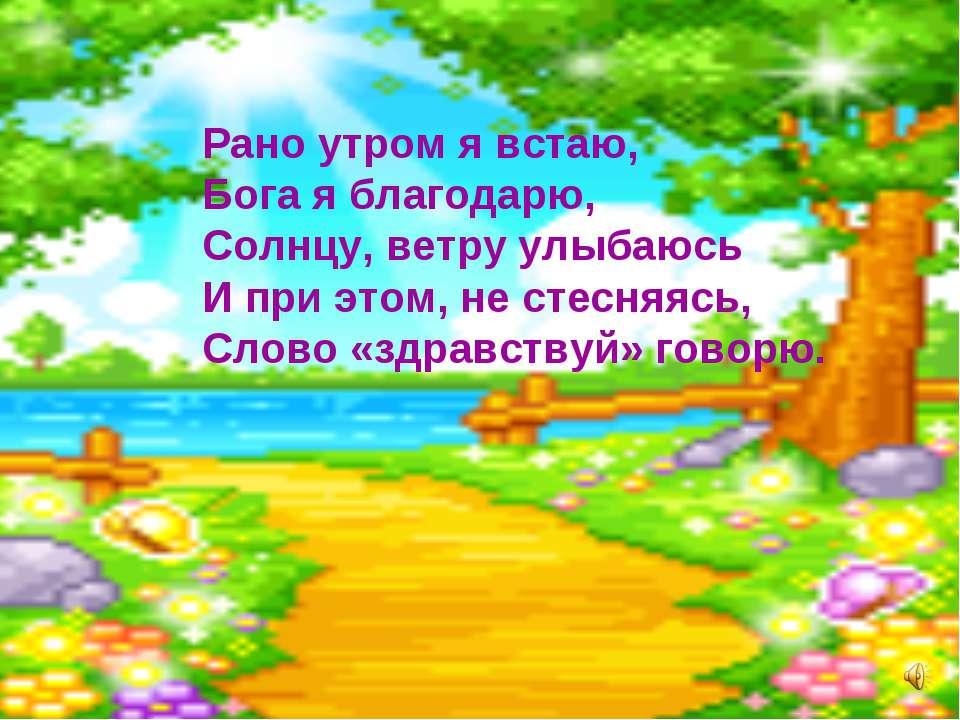 Рано утром я встаю, Бога я благодарю, Солнцу, ветру улыбаюсь И при этом, не с...