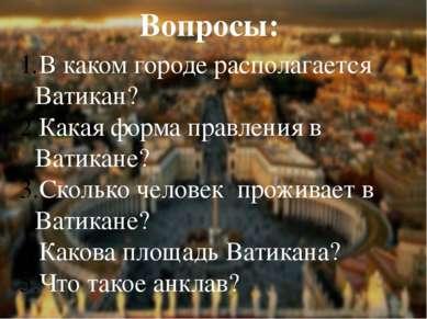 Вопросы: В каком городе располагается Ватикан? Какая форма правления в Ватика...