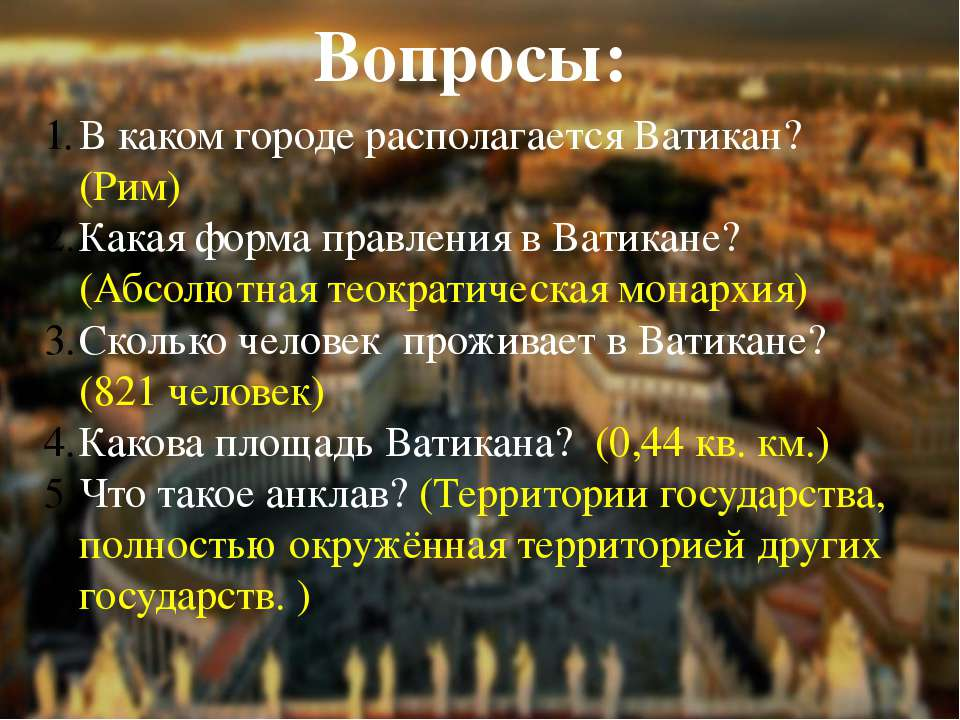 Вопросы: В каком городе располагается Ватикан? (Рим) Какая форма правления в ...