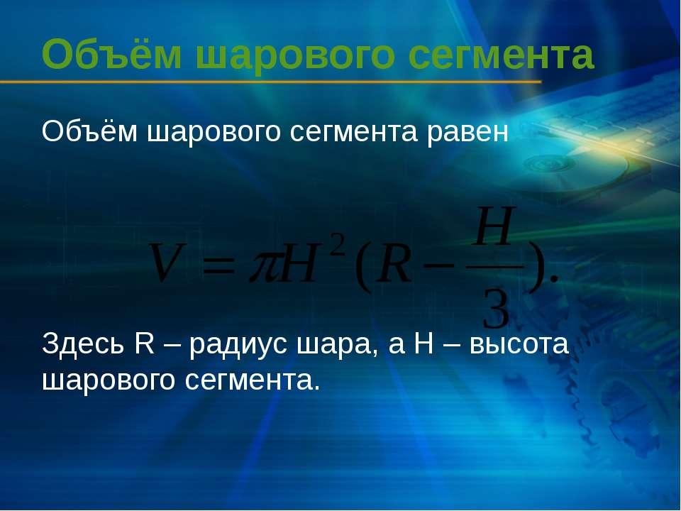 Объём шарового сегмента Объём шарового сегмента равен Здесь R – радиус шара, ...