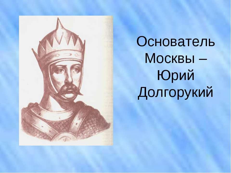 Основатель Москвы – Юрий Долгорукий