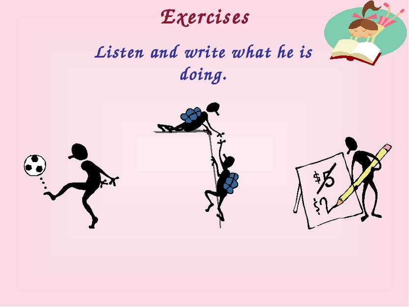 Exercises Listen and write what he is doing.