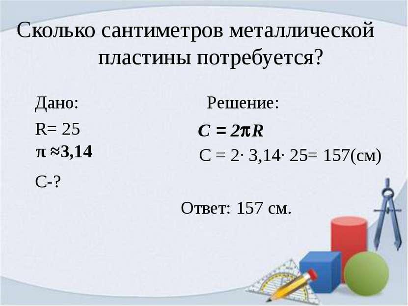 Сколько сантиметров металлической пластины потребуется? Дано: Решение: R= 25 ...